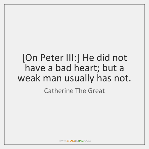 [On Peter III:] He did not have a bad heart; but a ...