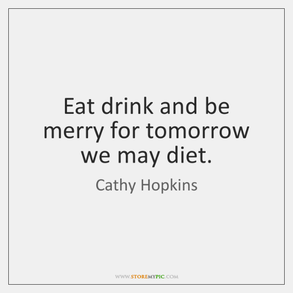 Eat drink and be merry for tomorrow we may diet.