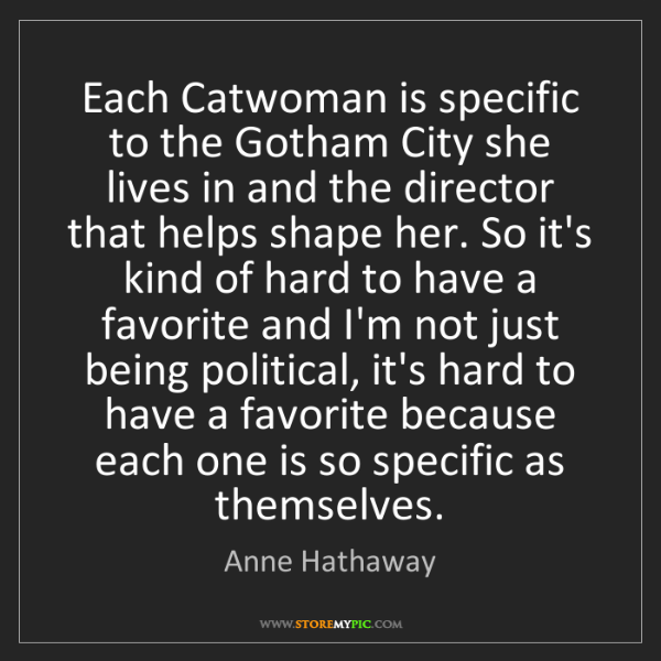 Anne Hathaway: Each Catwoman is specific to the Gotham City she lives...