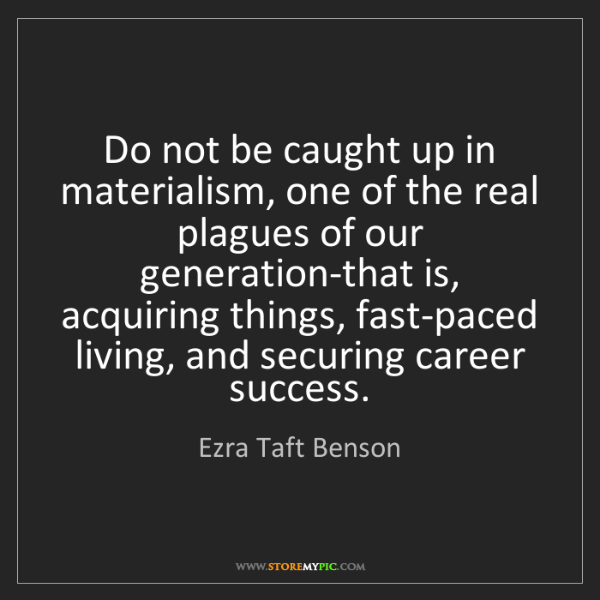Ezra Taft Benson: Do not be caught up in materialism, one of the real plagues...