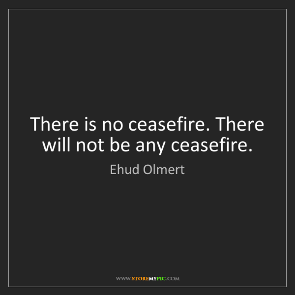 Ehud Olmert: There is no ceasefire. There will not be any ceasefire.