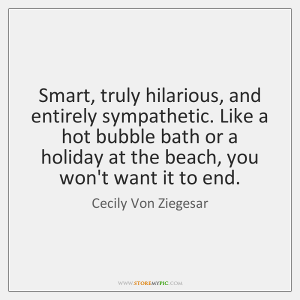 Smart, truly hilarious, and entirely sympathetic. Like a hot bubble bath or ...