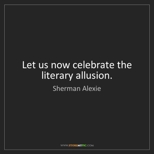 Sherman Alexie: Let us now celebrate the literary allusion.