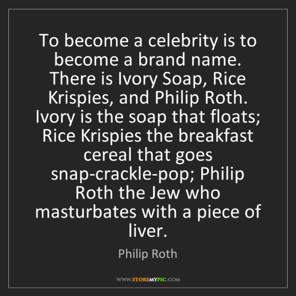 Philip Roth: To become a celebrity is to become a brand name. There...