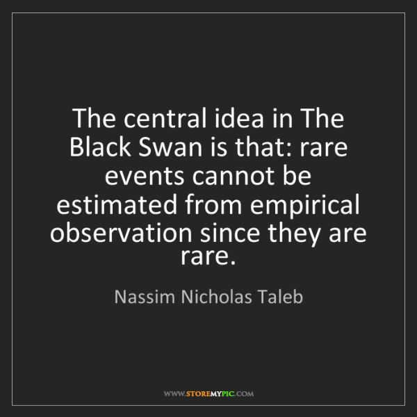 Nassim Nicholas Taleb: The central idea in The Black Swan is that: rare events...
