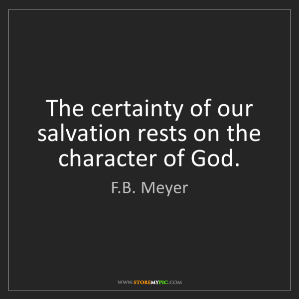 F.B. Meyer: The certainty of our salvation rests on the character...