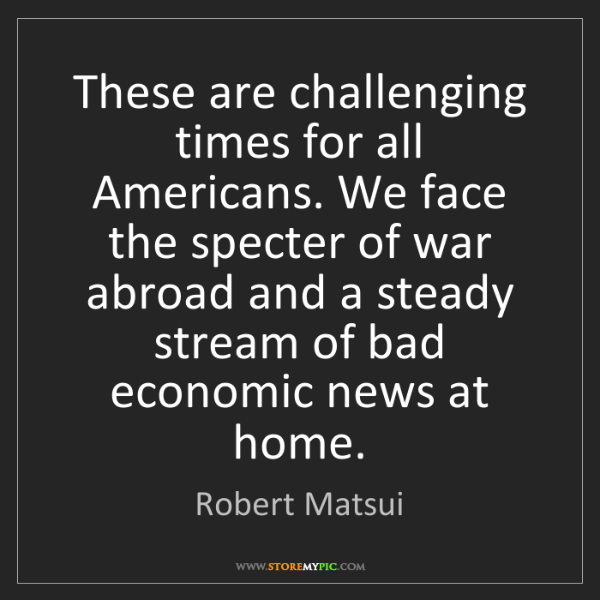 Robert Matsui: These are challenging times for all Americans. We face...