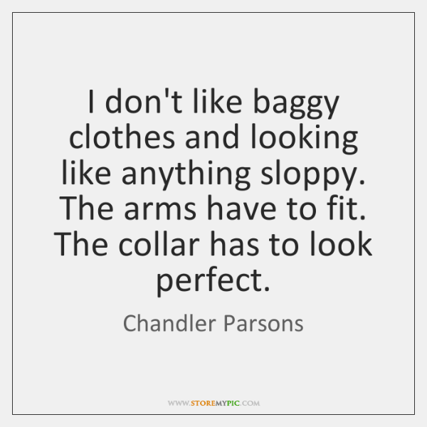I don't like baggy clothes and looking like anything sloppy. The arms ...