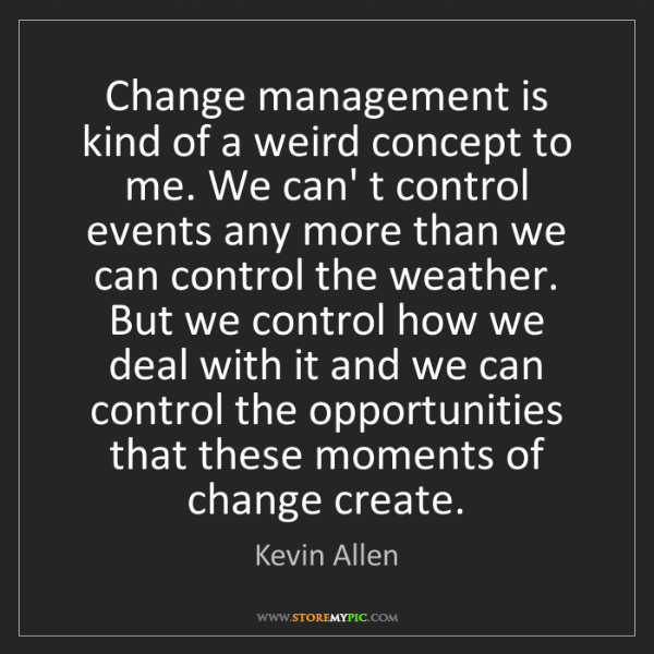 Kevin Allen: Change management is kind of a weird concept to me. We...