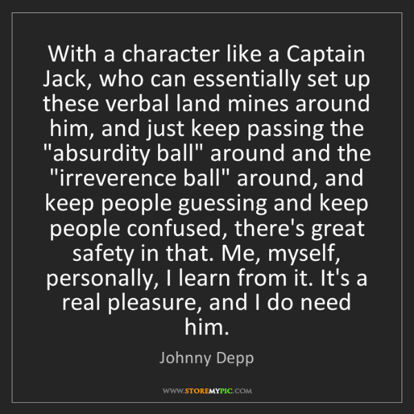 Johnny Depp: With a character like a Captain Jack, who can essentially...