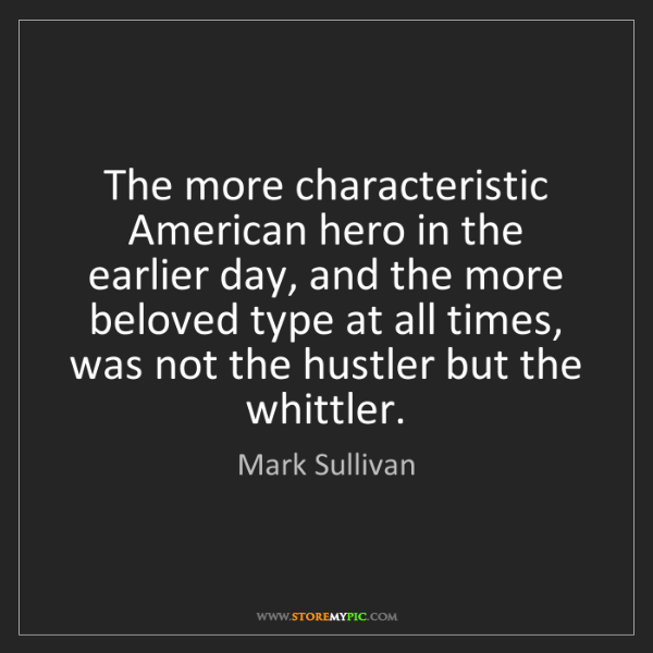 Mark Sullivan: The more characteristic American hero in the earlier...