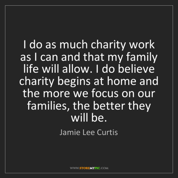 Jamie Lee Curtis: I do as much charity work as I can and that my family...
