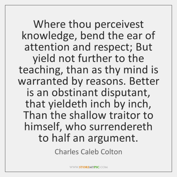 Where thou perceivest knowledge, bend the ear of attention and respect; But ...