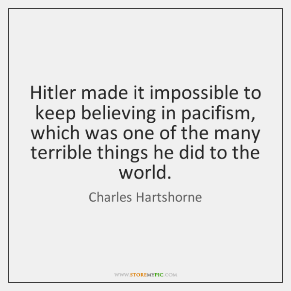 Hitler made it impossible to keep believing in pacifism, which was one ...