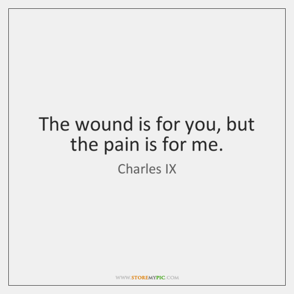 The wound is for you, but the pain is for me.