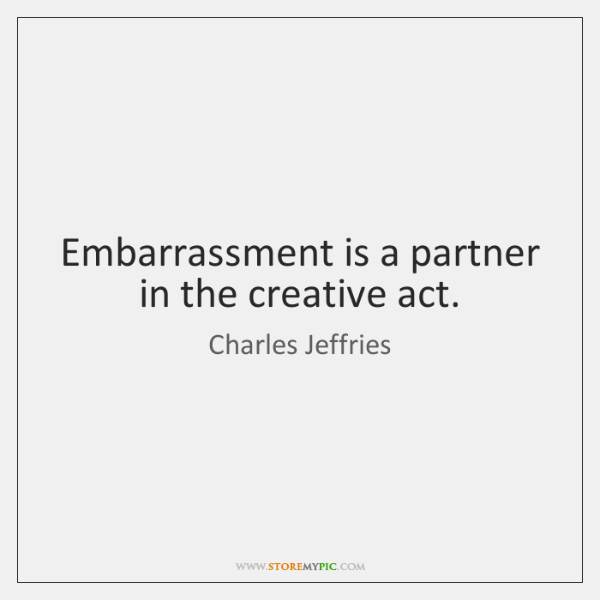 Embarrassment is a partner in the creative act.