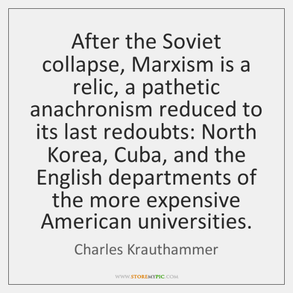 After the Soviet collapse, Marxism is a relic, a pathetic anachronism reduced ...