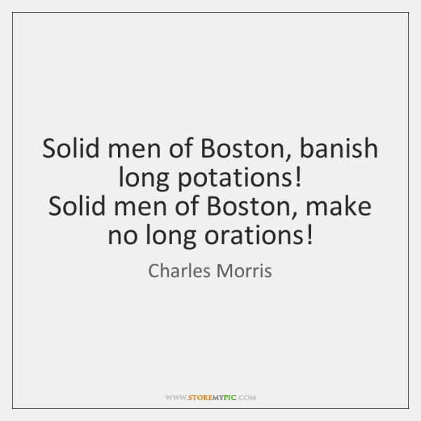 Solid men of Boston, banish long potations!   Solid men of Boston, make ...