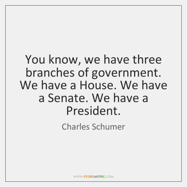 You know, we have three branches of government. We have a House. ...