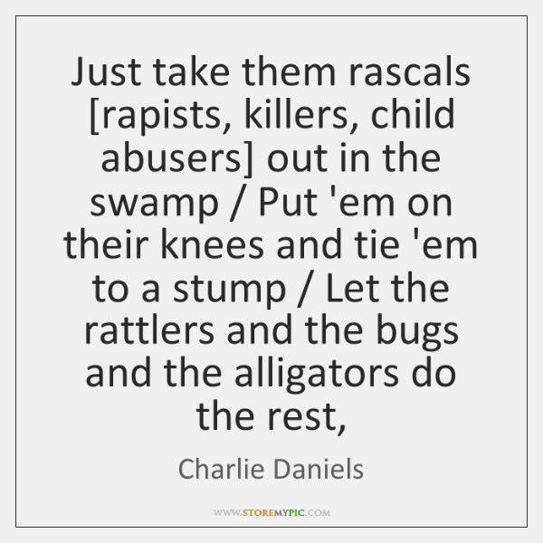 Just take them rascals [rapists, killers, child abusers] out in the swamp / ...