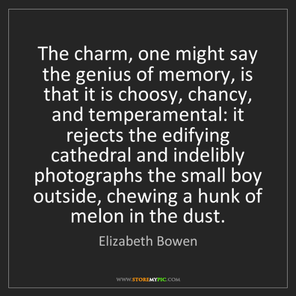 Elizabeth Bowen: The charm, one might say the genius of memory, is that...