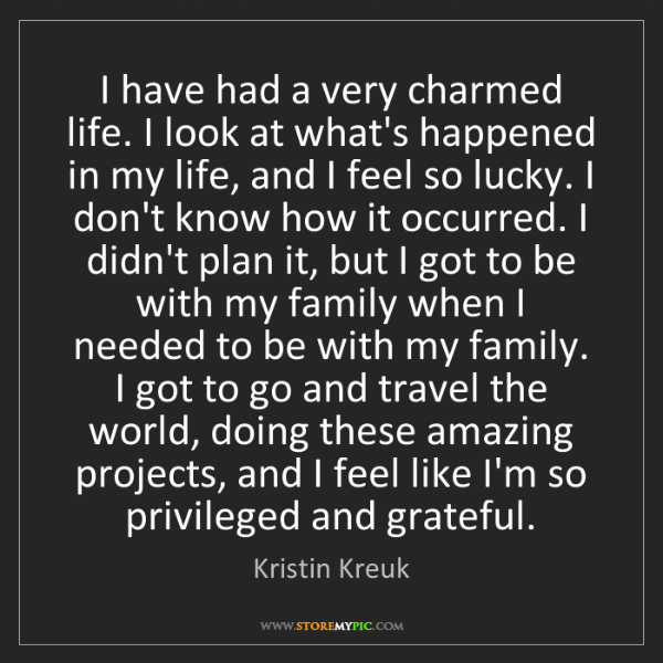 Kristin Kreuk: I have had a very charmed life. I look at what's happened...