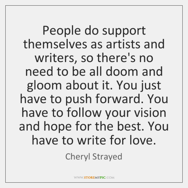 People do support themselves as artists and writers, so there's no need ...