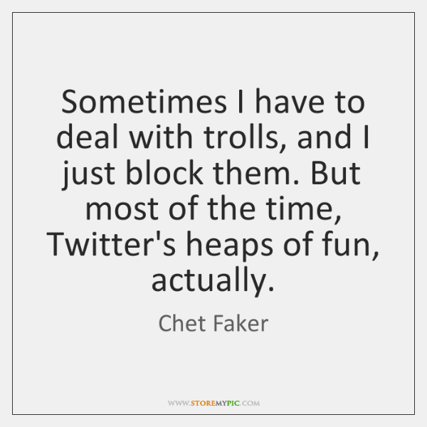 Sometimes I have to deal with trolls, and I just block them. ...