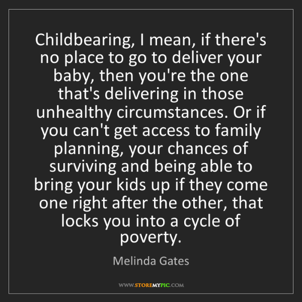 Melinda Gates: Childbearing, I mean, if there's no place to go to deliver...
