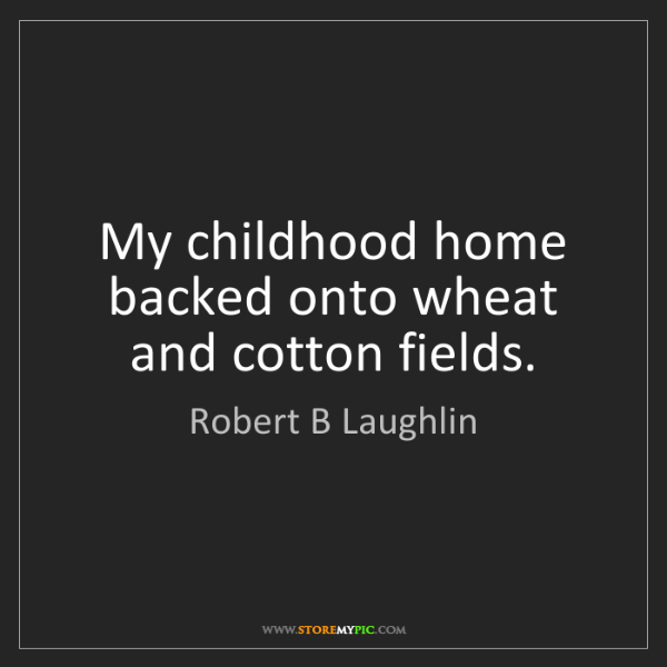 Robert B Laughlin: My childhood home backed onto wheat and cotton fields.