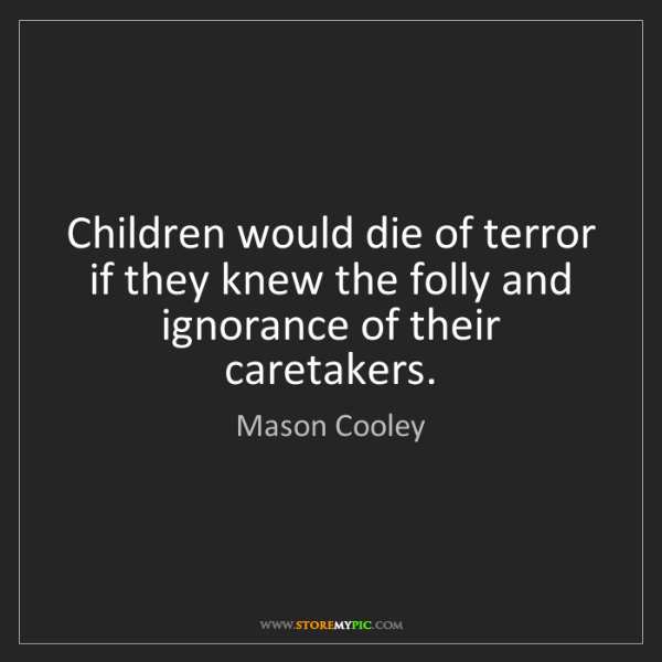 Mason Cooley: Children would die of terror if they knew the folly and...
