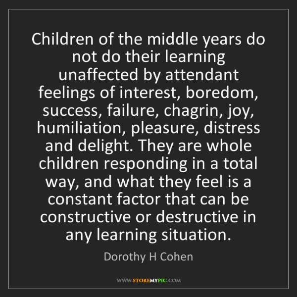 Dorothy H Cohen: Children of the middle years do not do their learning...