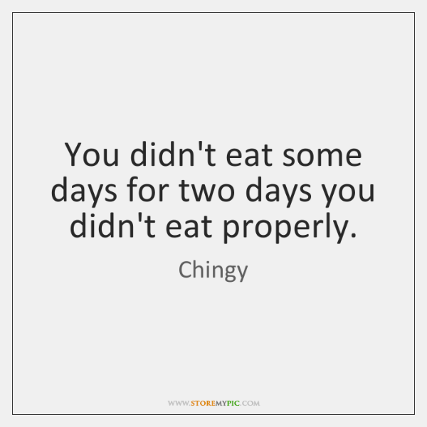 You didn't eat some days for two days you didn't eat properly.