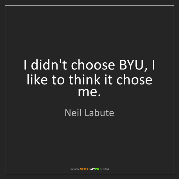 Neil Labute: I didn't choose BYU, I like to think it chose me.