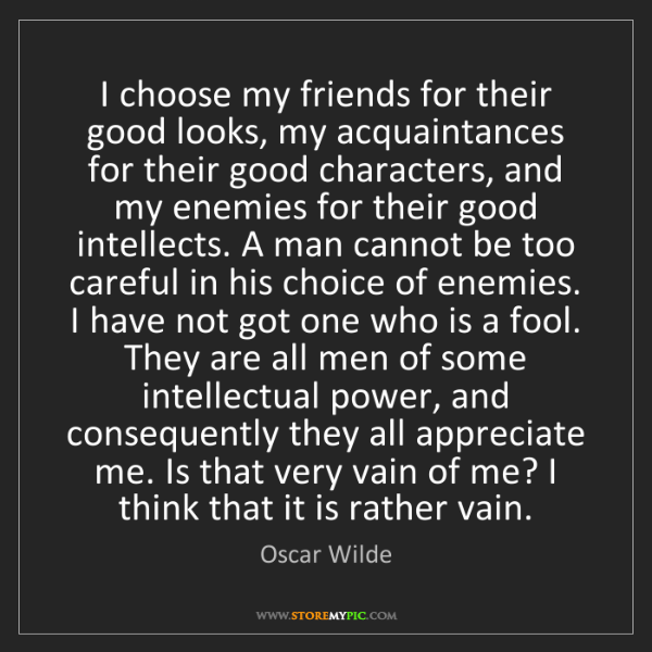 Oscar Wilde: I choose my friends for their good looks, my acquaintances...