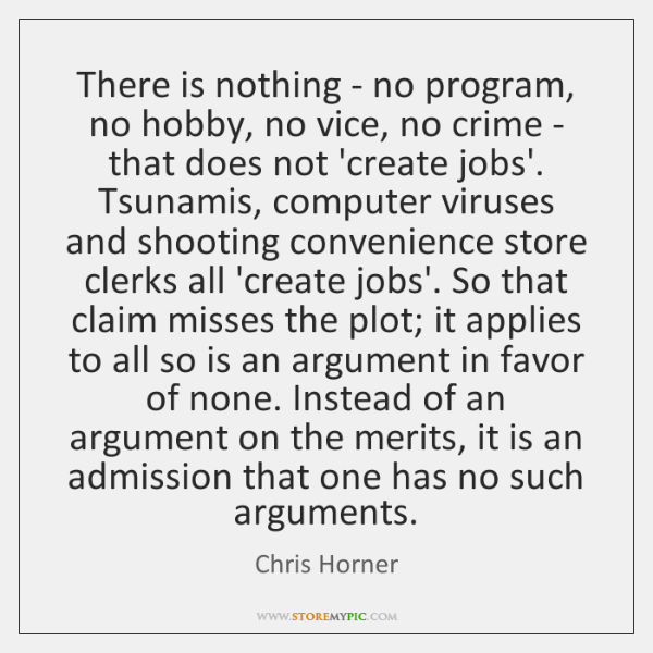 There is nothing - no program, no hobby, no vice, no crime ...