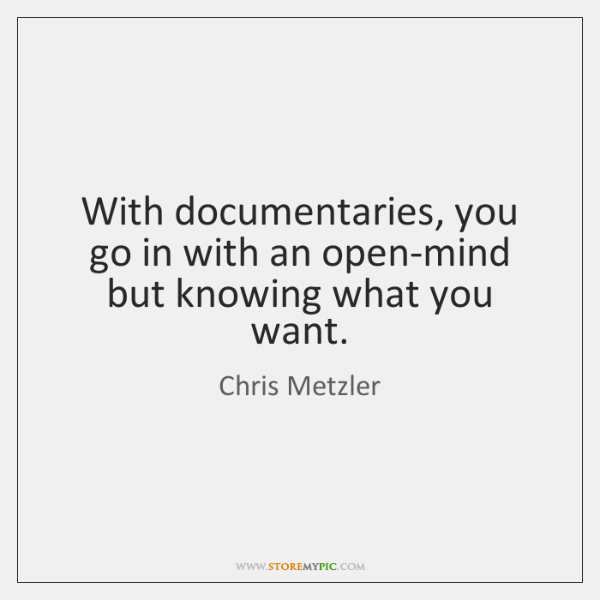 With documentaries, you go in with an open-mind but knowing what you ...