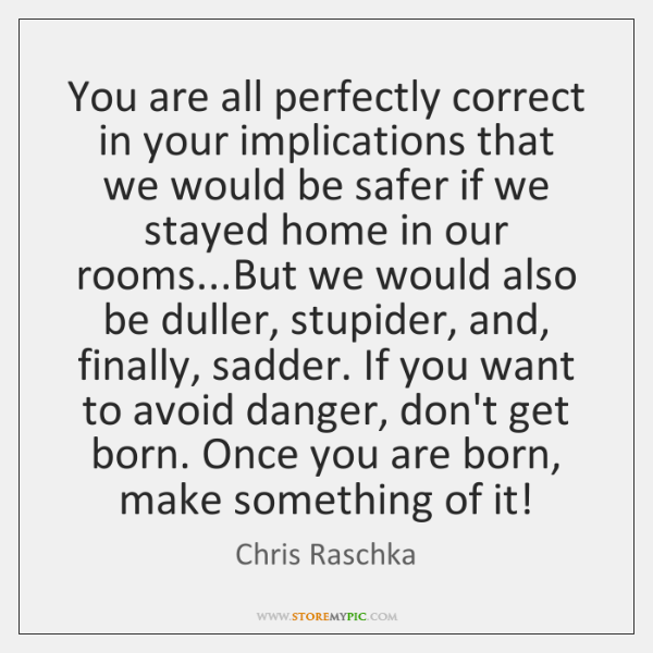 You are all perfectly correct in your implications that we would be ...