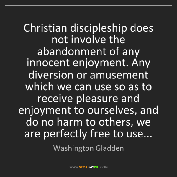 Washington Gladden: Christian discipleship does not involve the abandonment...