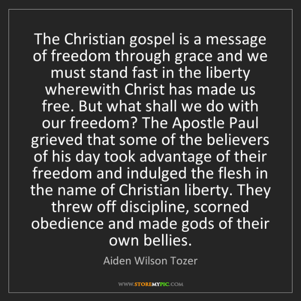 Aiden Wilson Tozer: The Christian gospel is a message of freedom through...