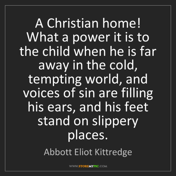 Abbott Eliot Kittredge: A Christian home! What a power it is to the child when...