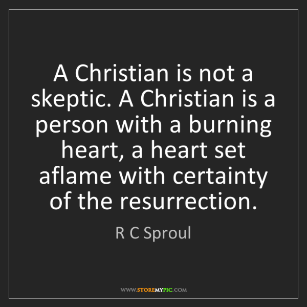 R C Sproul: A Christian is not a skeptic. A Christian is a person...