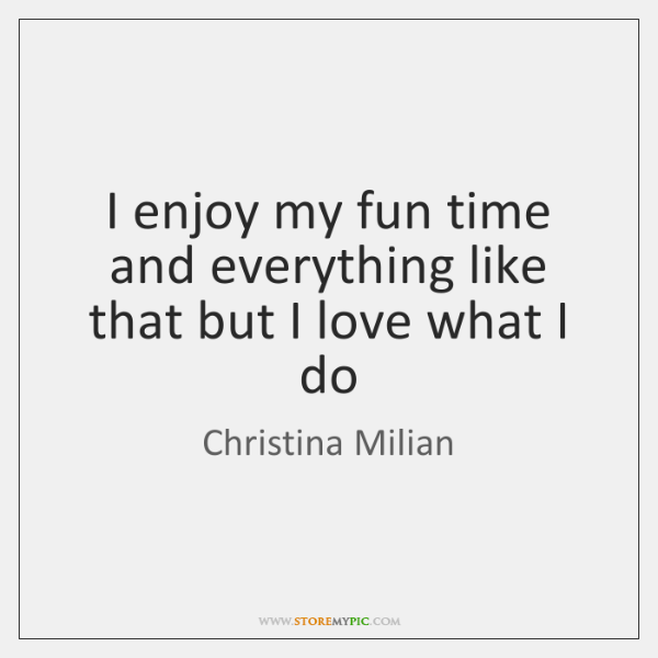 I enjoy my fun time and everything like that but I love ...