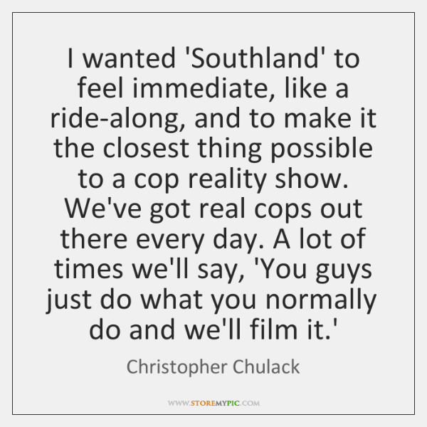 I wanted 'Southland' to feel immediate, like a ride-along, and to make ...