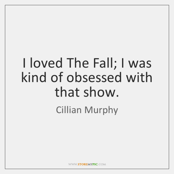 I loved The Fall; I was kind of obsessed with that show.