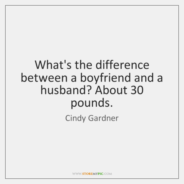 What's the difference between a boyfriend and a husband? About 30 pounds.
