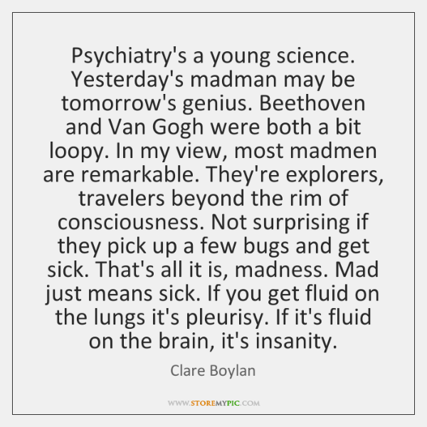 Psychiatry's a young science. Yesterday's madman may be tomorrow's genius. Beethoven and ...