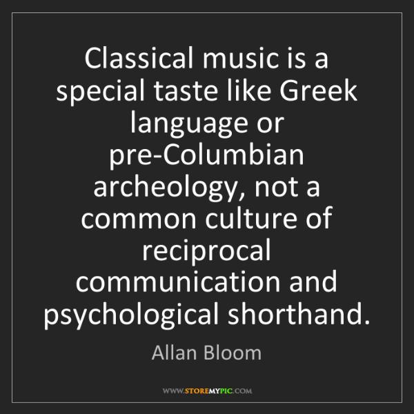 Allan Bloom: Classical music is a special taste like Greek language...