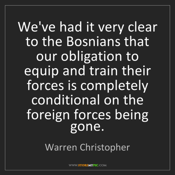 Warren Christopher: We've had it very clear to the Bosnians that our obligation...