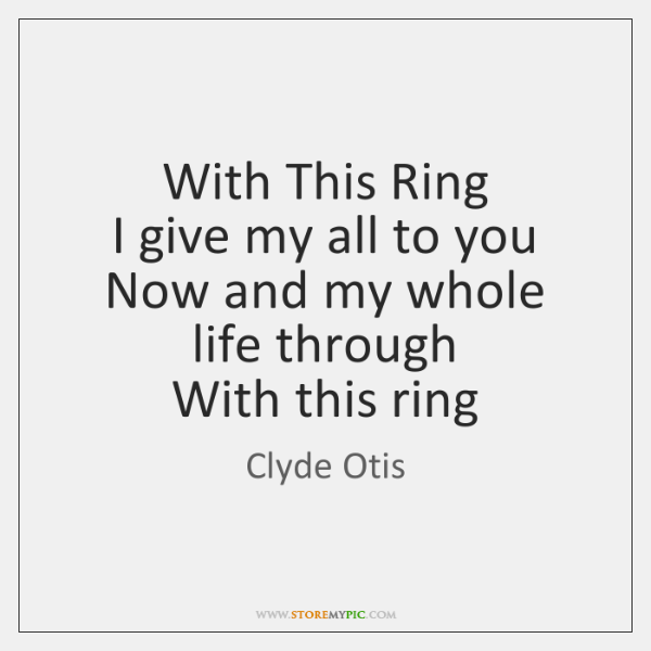 With This Ring  I give my all to you  Now and my ...